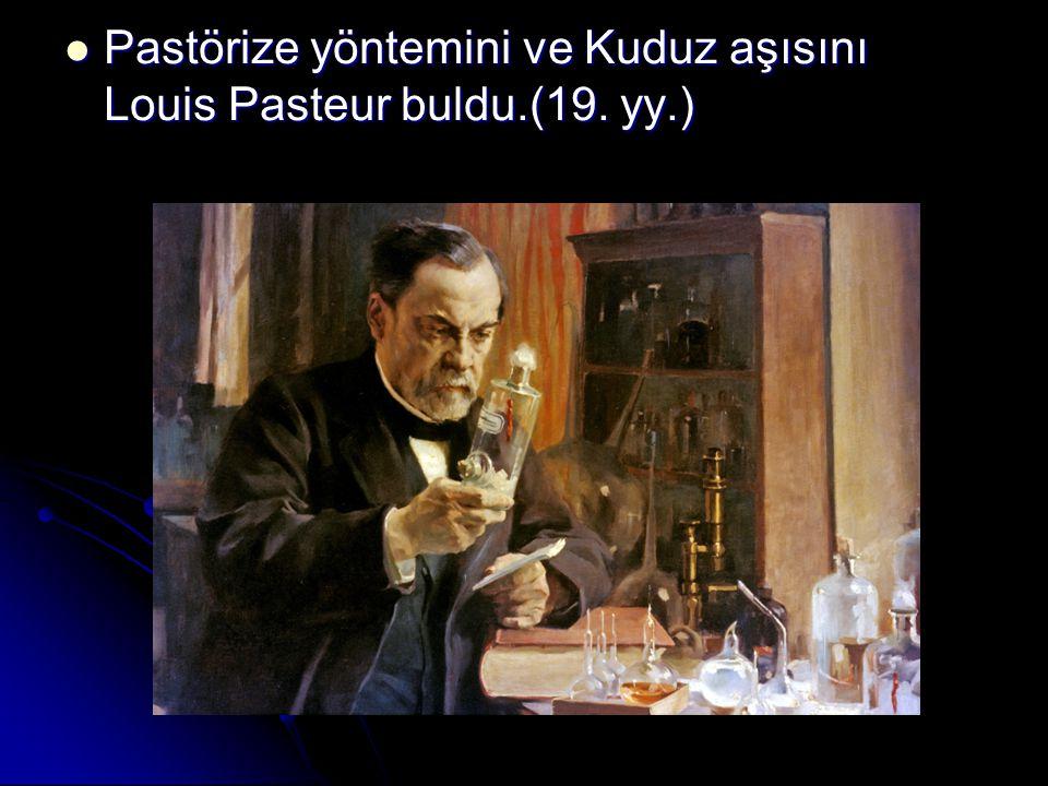 Pastörize yöntemini ve Kuduz aşısını Louis Pasteur buldu.(19. yy.)