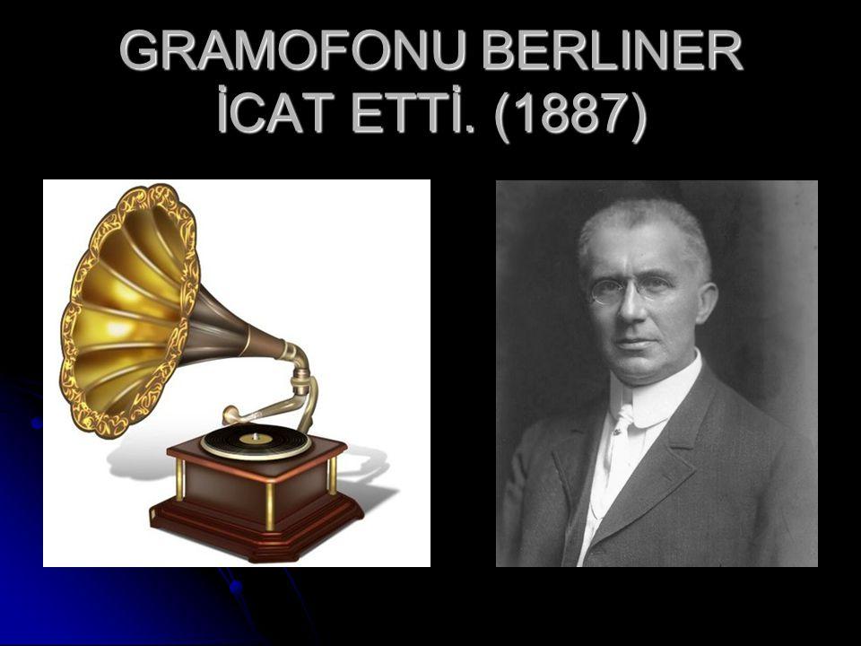 GRAMOFONU BERLINER İCAT ETTİ. (1887)