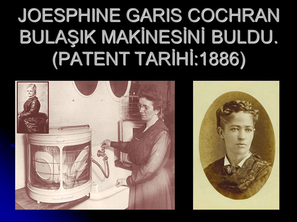 JOESPHINE GARIS COCHRAN BULAŞIK MAKİNESİNİ BULDU. (PATENT TARİHİ:1886)