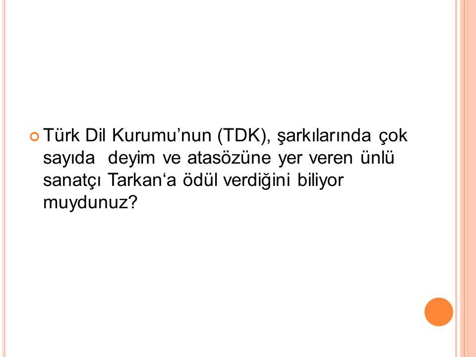 Türk Dil Kurumu'nun (TDK), şarkılarında çok sayıda deyim ve atasözüne yer veren ünlü sanatçı Tarkan'a ödül verdiğini biliyor muydunuz