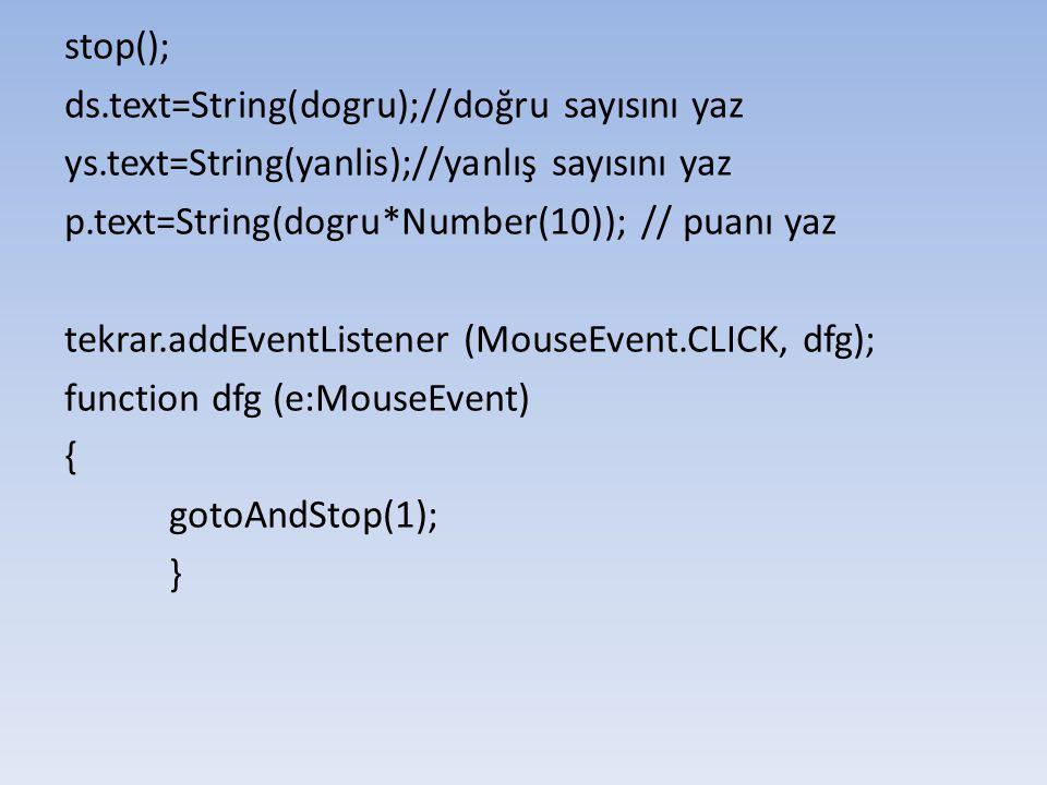 stop(); ds.text=String(dogru);//doğru sayısını yaz. ys.text=String(yanlis);//yanlış sayısını yaz. p.text=String(dogru*Number(10)); // puanı yaz.