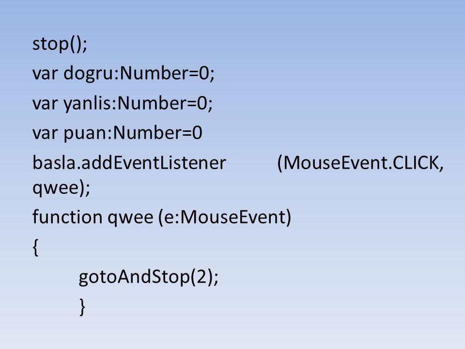 stop(); var dogru:Number=0; var yanlis:Number=0; var puan:Number=0. basla.addEventListener (MouseEvent.CLICK, qwee);