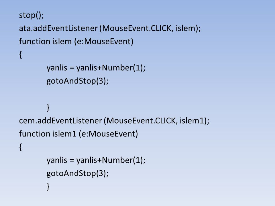 stop(); ata.addEventListener (MouseEvent.CLICK, islem); function islem (e:MouseEvent) { yanlis = yanlis+Number(1);
