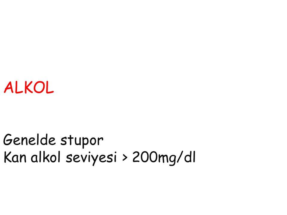ALKOL Genelde stupor Kan alkol seviyesi > 200mg/dl