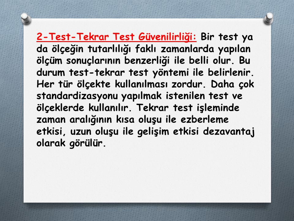 2-Test-Tekrar Test Güvenilirliği: Bir test ya da ölçeğin tutarlılığı faklı zamanlarda yapılan ölçüm sonuçlarının benzerliği ile belli olur.