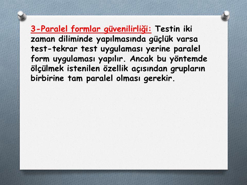 3-Paralel formlar güvenilirliği: Testin iki zaman diliminde yapılmasında güçlük varsa test-tekrar test uygulaması yerine paralel form uygulaması yapılır.