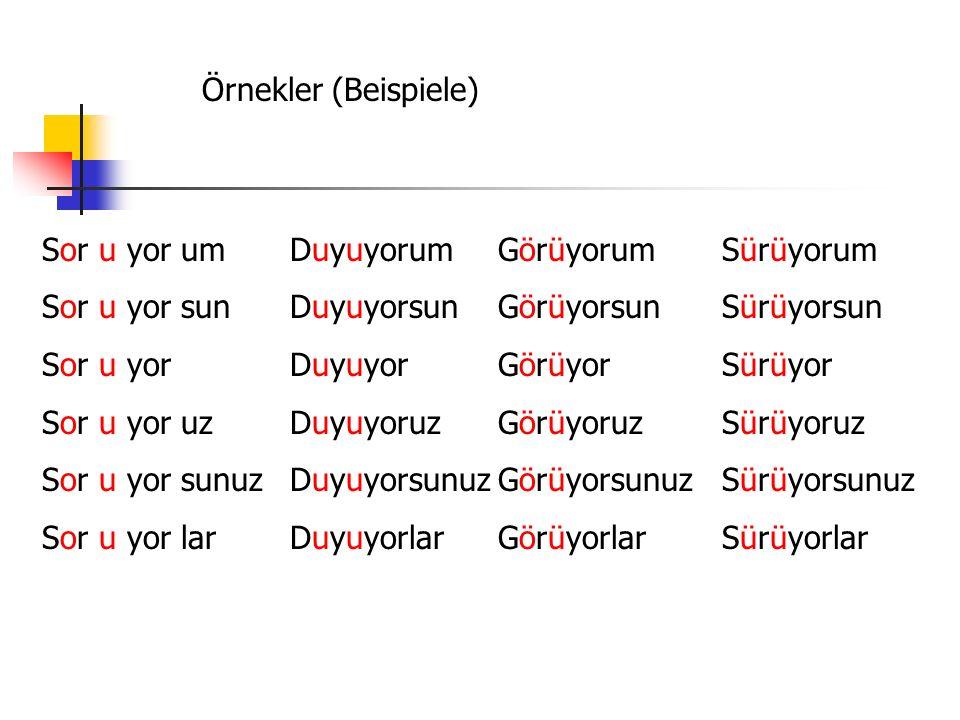 Örnekler (Beispiele) Sor u yor um. Sor u yor sun. Sor u yor. Sor u yor uz. Sor u yor sunuz. Sor u yor lar.