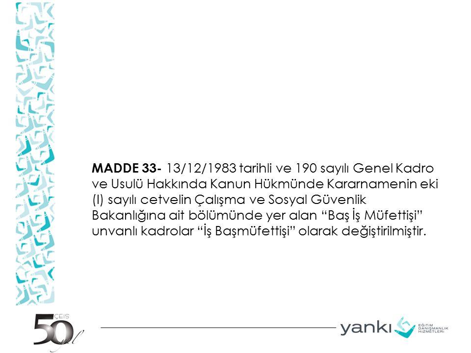MADDE 33- 13/12/1983 tarihli ve 190 sayılı Genel Kadro ve Usulü Hakkında Kanun Hükmünde Kararnamenin eki (I) sayılı cetvelin Çalışma ve Sosyal Güvenlik Bakanlığına ait bölümünde yer alan Baş İş Müfettişi unvanlı kadrolar İş Başmüfettişi olarak değiştirilmiştir.