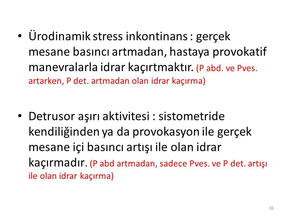 Ürodinamik stress inkontinans : gerçek mesane basıncı artmadan, hastaya provokatif manevralarla idrar kaçırtmaktır. (P abd. ve Pves. artarken, P det. artmadan olan idrar kaçırma)