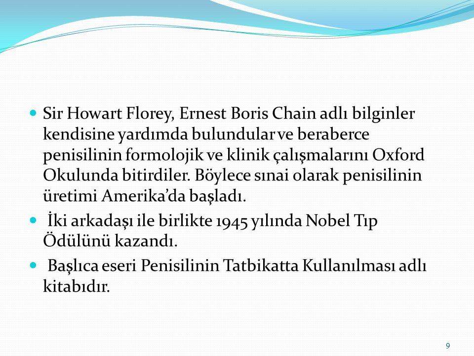 Sir Howart Florey, Ernest Boris Chain adlı bilginler kendisine yardımda bulundular ve beraberce penisilinin formolojik ve klinik çalışmalarını Oxford Okulunda bitirdiler. Böylece sınai olarak penisilinin üretimi Amerika'da başladı.