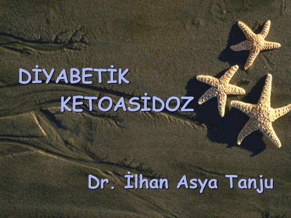 DİYABETİK KETOASİDOZ Dr. İlhan Asya Tanju
