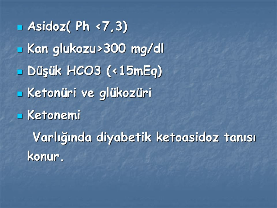 Asidoz( Ph <7,3) Kan glukozu>300 mg/dl. Düşük HCO3 (<15mEq) Ketonüri ve glükozüri.