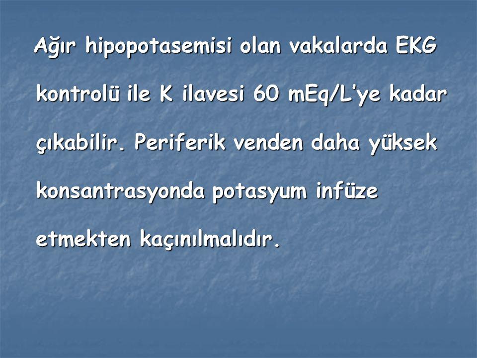 Ağır hipopotasemisi olan vakalarda EKG kontrolü ile K ilavesi 60 mEq/L'ye kadar çıkabilir.