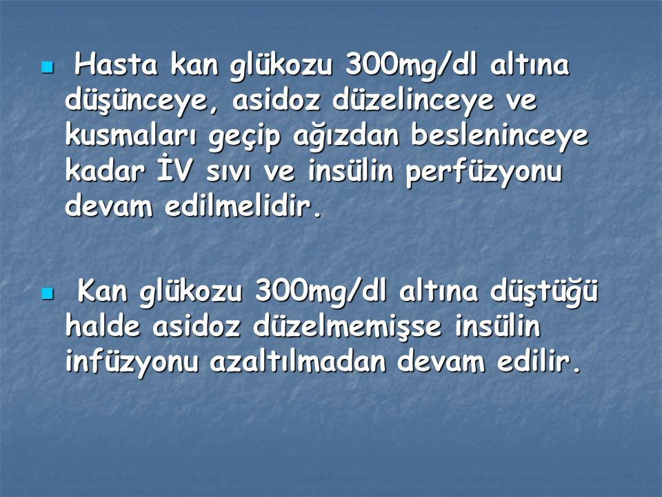 Hasta kan glükozu 300mg/dl altına düşünceye, asidoz düzelinceye ve kusmaları geçip ağızdan besleninceye kadar İV sıvı ve insülin perfüzyonu devam edilmelidir.