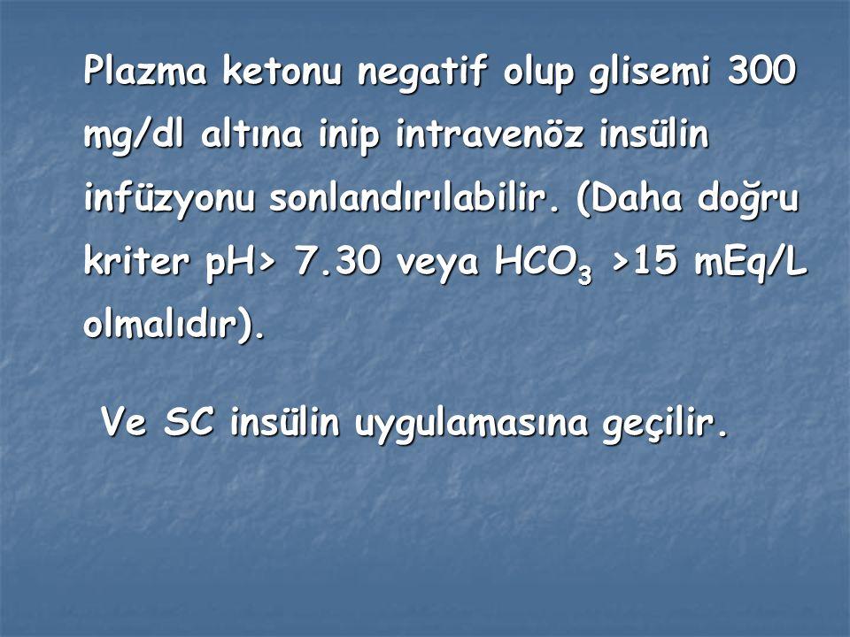 Plazma ketonu negatif olup glisemi 300 mg/dl altına inip intravenöz insülin infüzyonu sonlandırılabilir. (Daha doğru kriter pH> 7.30 veya HCO3 >15 mEq/L olmalıdır).