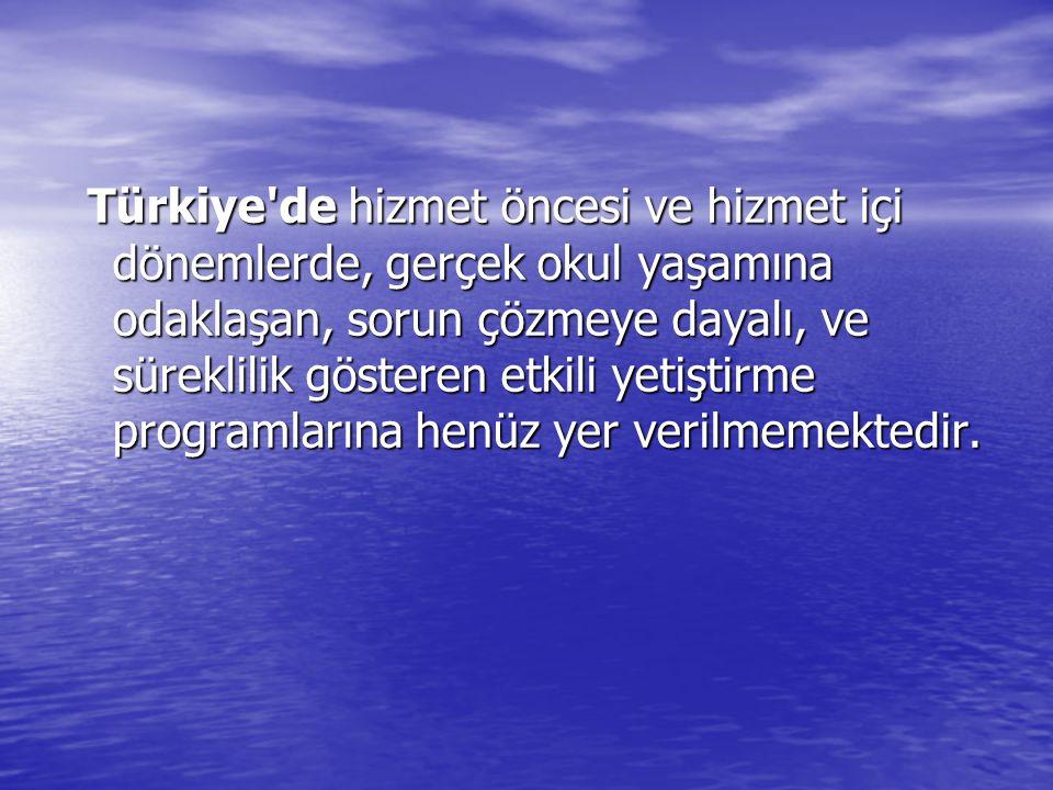 Türkiye de hizmet öncesi ve hizmet içi dönemlerde, gerçek okul yaşamına odaklaşan, sorun çözmeye dayalı, ve süreklilik gösteren etkili yetiştirme programlarına henüz yer verilmemektedir.