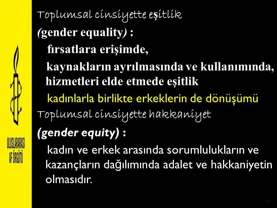 Toplumsal cinsiyette eşitlik (gender equality) : fırsatlara erişimde, kaynakların ayrılmasında ve kullanımında, hizmetleri elde etmede eşitlik kadınlarla birlikte erkeklerin de dönüşümü Toplumsal cinsiyette hakkaniyet (gender equity) : kadın ve erkek arasında sorumlulukların ve kazançların dağılımında adalet ve hakkaniyetin olmasıdır.