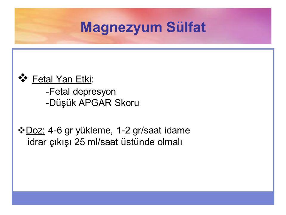 Magnezyum Sülfat Fetal Yan Etki: -Fetal depresyon -Düşük APGAR Skoru