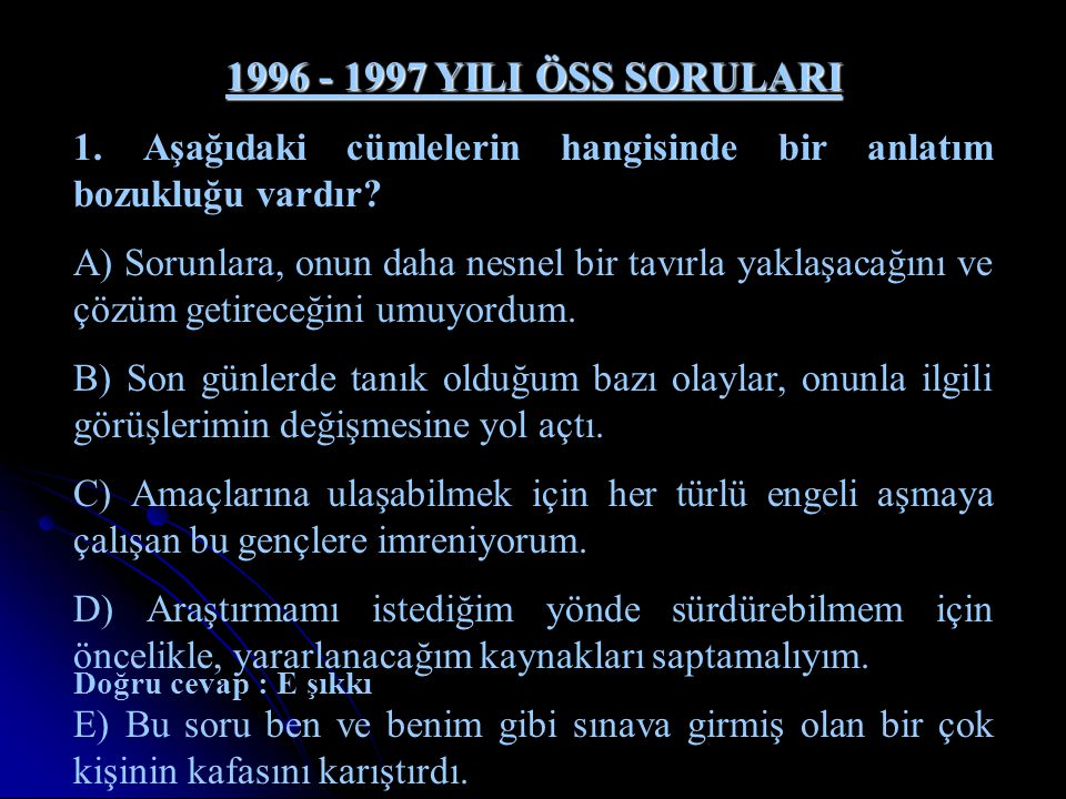 1996 - 1997 YILI ÖSS SORULARI 1. Aşağıdaki cümlelerin hangisinde bir anlatım bozukluğu vardır