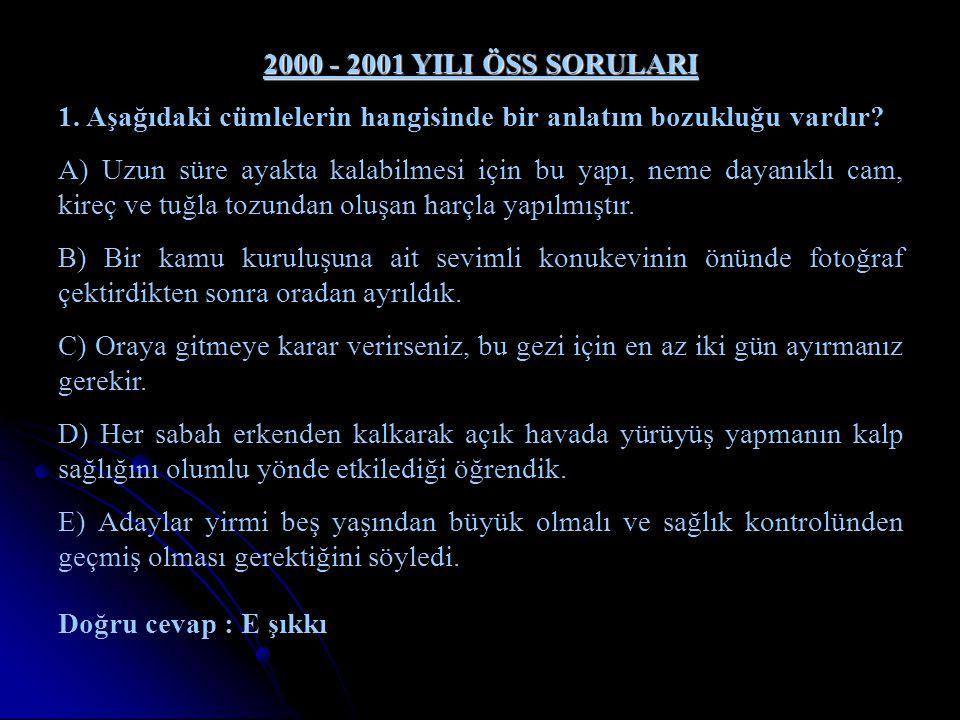 2000 - 2001 YILI ÖSS SORULARI 1. Aşağıdaki cümlelerin hangisinde bir anlatım bozukluğu vardır