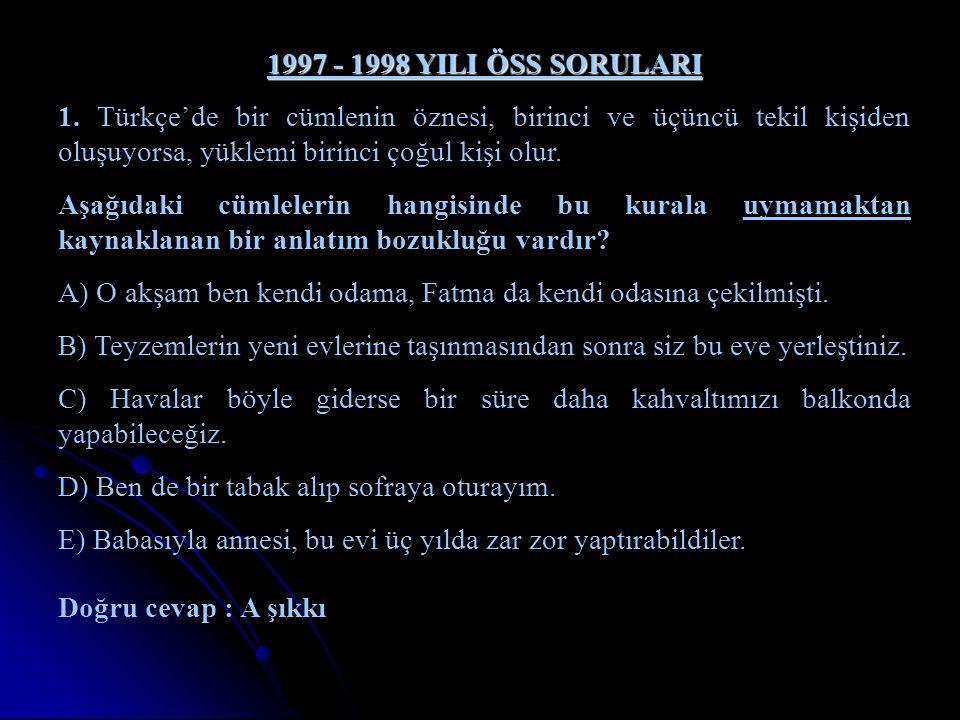 1997 - 1998 YILI ÖSS SORULARI 1. Türkçe'de bir cümlenin öznesi, birinci ve üçüncü tekil kişiden oluşuyorsa, yüklemi birinci çoğul kişi olur.