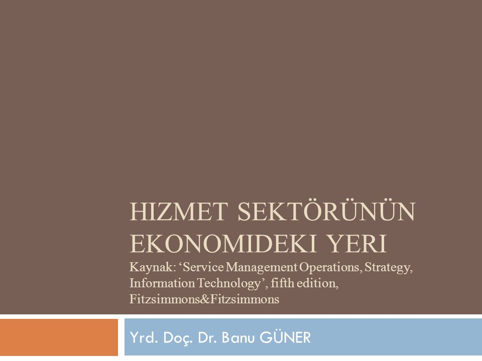 Hizmet sektörünün ekonomideki yeri Kaynak: 'Service Management Operations, Strategy, Information Technology', fifth edition, Fitzsimmons&Fitzsimmons
