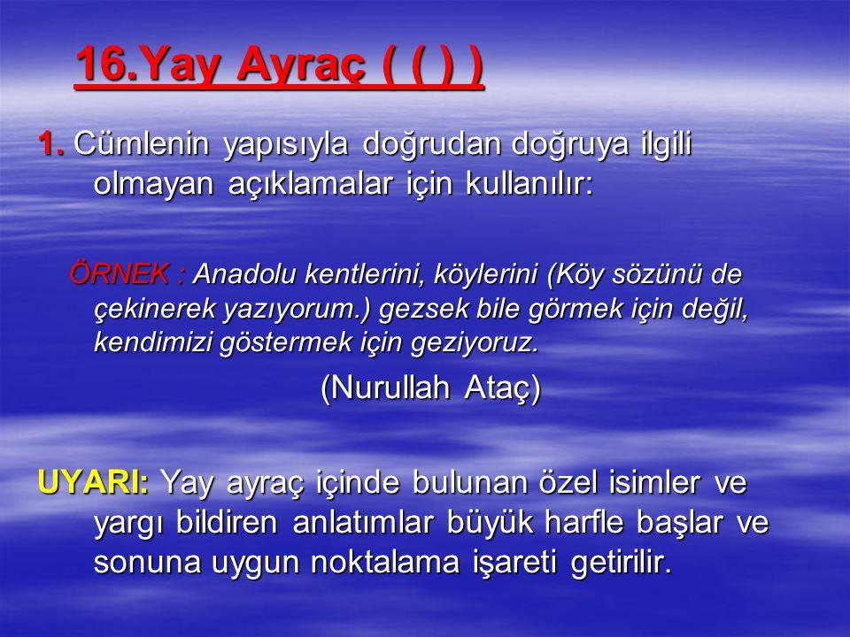 16.Yay Ayraç ( ( ) ) 1. Cümlenin yapısıyla doğrudan doğruya ilgili olmayan açıklamalar için kullanılır: