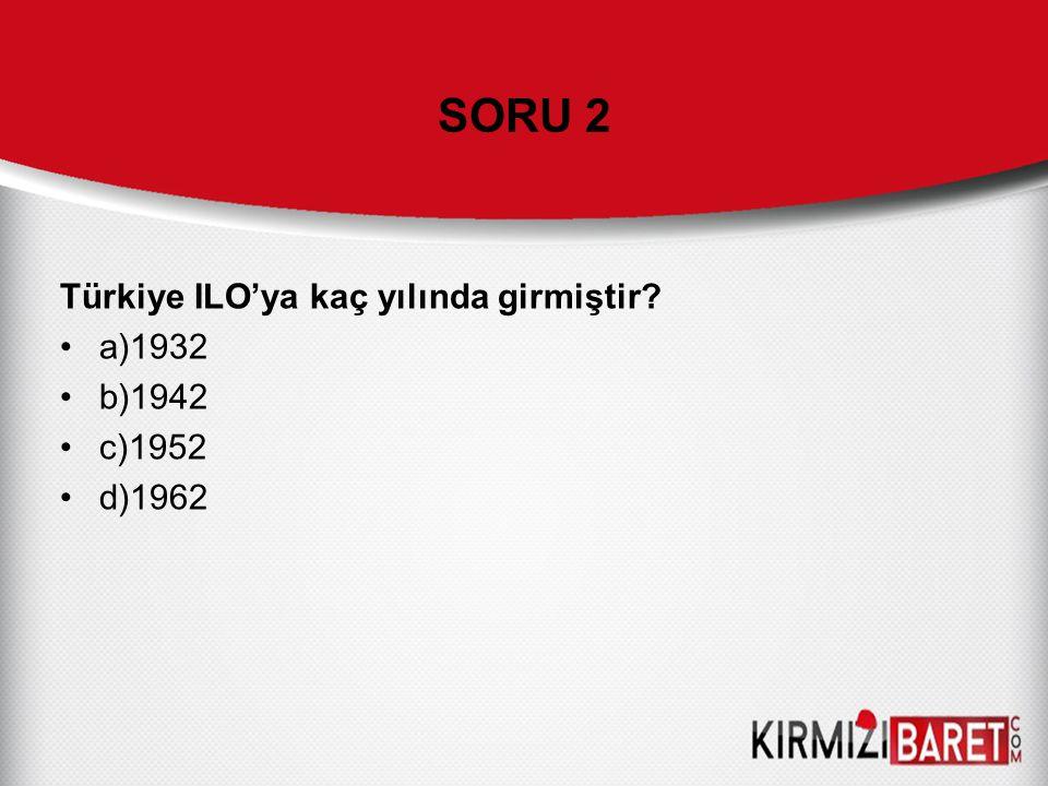 SORU 2 Türkiye ILO'ya kaç yılında girmiştir a)1932 b)1942 c)1952