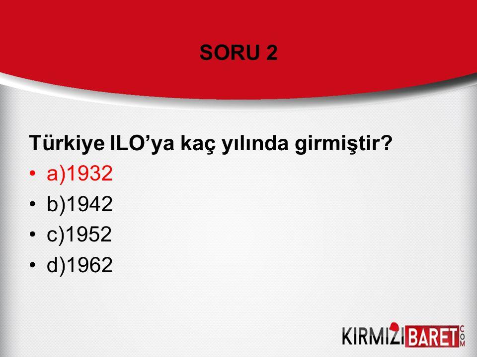 SORU 2 Türkiye ILO'ya kaç yılında girmiştir a)1932 b)1942 c)1952 d)1962