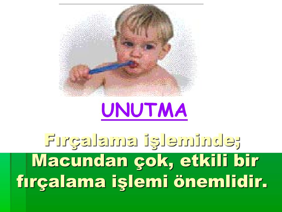 UNUTMA Fırçalama işleminde; Macundan çok, etkili bir fırçalama işlemi önemlidir.