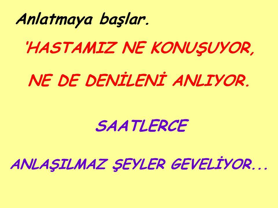 'HASTAMIZ NE KONUŞUYOR, ANLAŞILMAZ ŞEYLER GEVELİYOR...