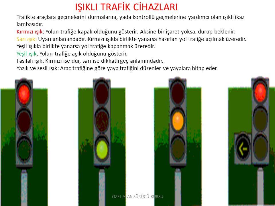 IŞIKLI TRAFİK CİHAZLARI Trafikte araçlara geçmelerini durmalarını, yada kontrollü geçmelerine yardımcı olan ışıklı ikaz lambasıdır. Kırmızı ışık: Yolun trafiğe kapalı olduğunu gösterir. Aksine bir işaret yoksa, durup beklenir. Sarı ışık: Uyarı anlamındadır. Kırmızı ışıkla birlikte yanarsa hazırlan yol trafiğe açılmak üzeredir. Yeşil ışıkla birlikte yanarsa yol trafiğe kapanmak üzeredir. Yeşil ışık: Yolun trafiğe açık olduğunu gösterir. Fasılalı ışık: Kırmızı ise dur, sarı ise dikkatli geç anlamındadır. Yazılı ve sesli ışık: Araç trafiğine göre yaya trafiğini düzenler ve yayalara hitap eder.