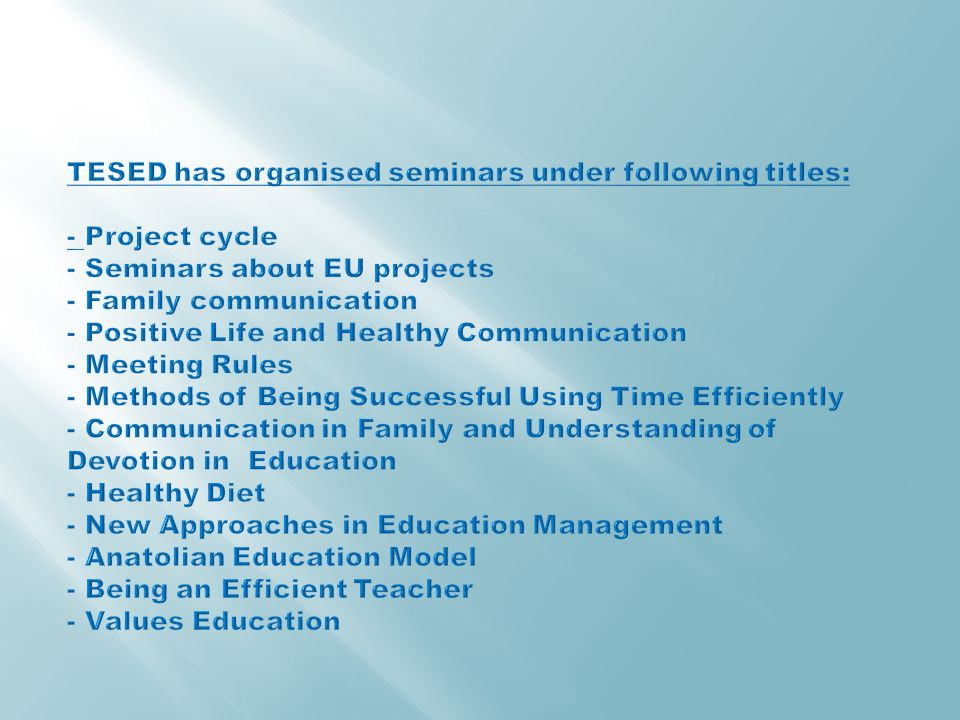TESED has organised seminars under following titles: - Project cycle - Seminars about EU projects - Family communication - Positive Life and Healthy Communication - Meeting Rules - Methods of Being Successful Using Time Efficiently - Communication in Family and Understanding of Devotion in Education - Healthy Diet - New Approaches in Education Management - Anatolian Education Model - Being an Efficient Teacher - Values Education