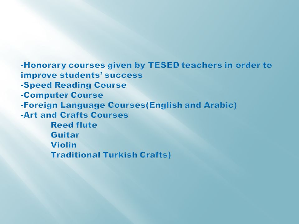 -Honorary courses given by TESED teachers in order to improve students' success -Speed Reading Course -Computer Course -Foreign Language Courses(English and Arabic) -Art and Crafts Courses Reed flute Guitar Violin Traditional Turkish Crafts)