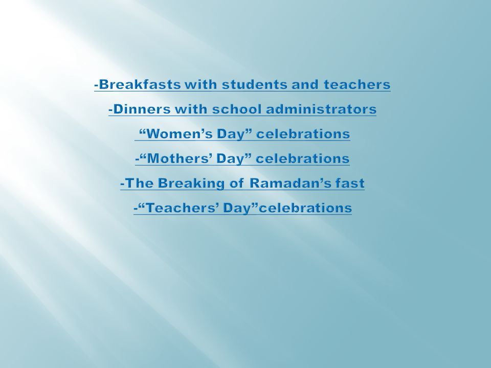 -Breakfasts with students and teachers -Dinners with school administrators Women's Day celebrations - Mothers' Day celebrations -The Breaking of Ramadan's fast - Teachers' Day celebrations