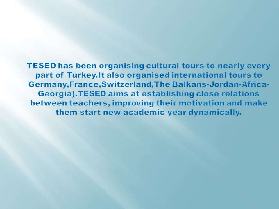TESED has been organising cultural tours to nearly every part of Turkey.It also organised international tours to Germany,France,Switzerland,The Balkans-Jordan-Africa-Georgia).TESED aims at establishing close relations between teachers, improving their motivation and make them start new academic year dynamically.