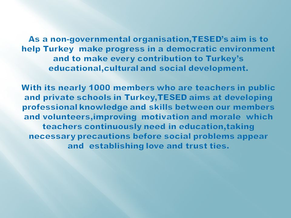 As a non-governmental organisation,TESED's aim is to help Turkey make progress in a democratic environment and to make every contribution to Turkey's educational,cultural and social development.