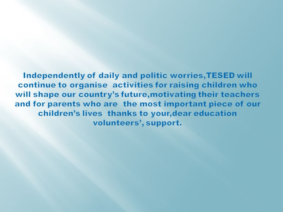 Independently of daily and politic worries,TESED will continue to organise activities for raising children who will shape our country's future,motivating their teachers and for parents who are the most important piece of our children's lives thanks to your,dear education volunteers', support.