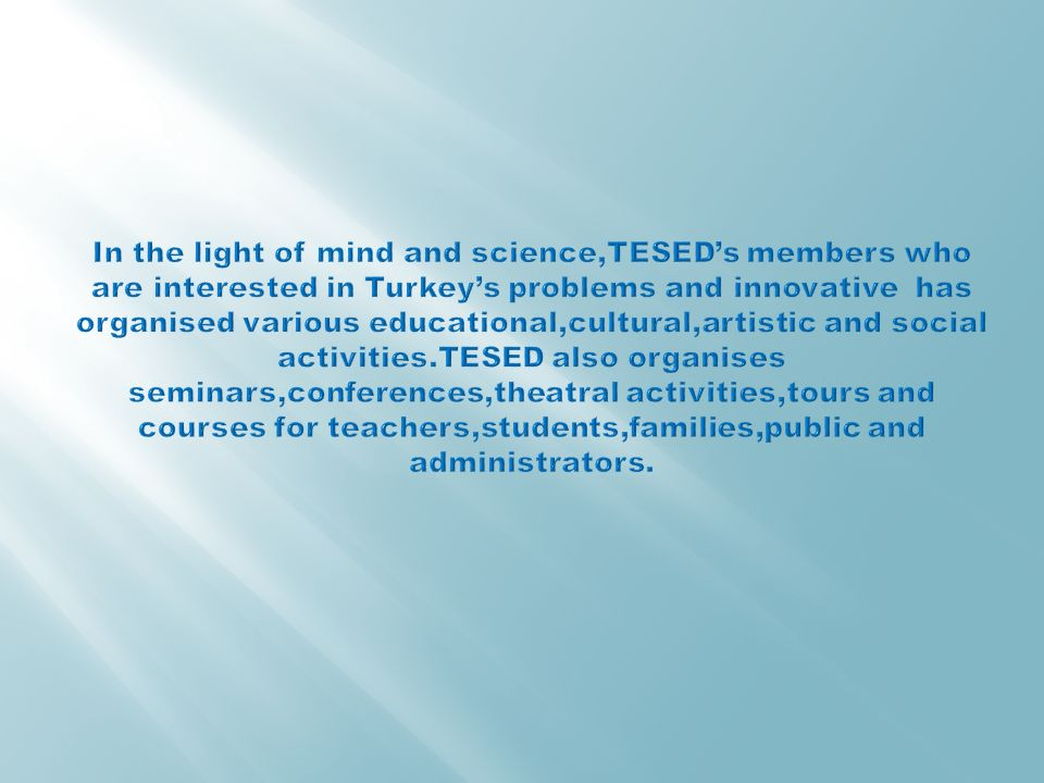 In the light of mind and science,TESED's members who are interested in Turkey's problems and innovative has organised various educational,cultural,artistic and social activities.TESED also organises seminars,conferences,theatral activities,tours and courses for teachers,students,families,public and administrators.