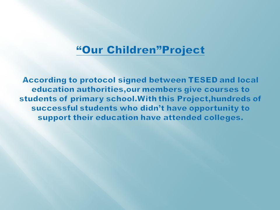 Our Children Project According to protocol signed between TESED and local education authorities,our members give courses to students of primary school.With this Project,hundreds of successful students who didn't have opportunity to support their education have attended colleges.