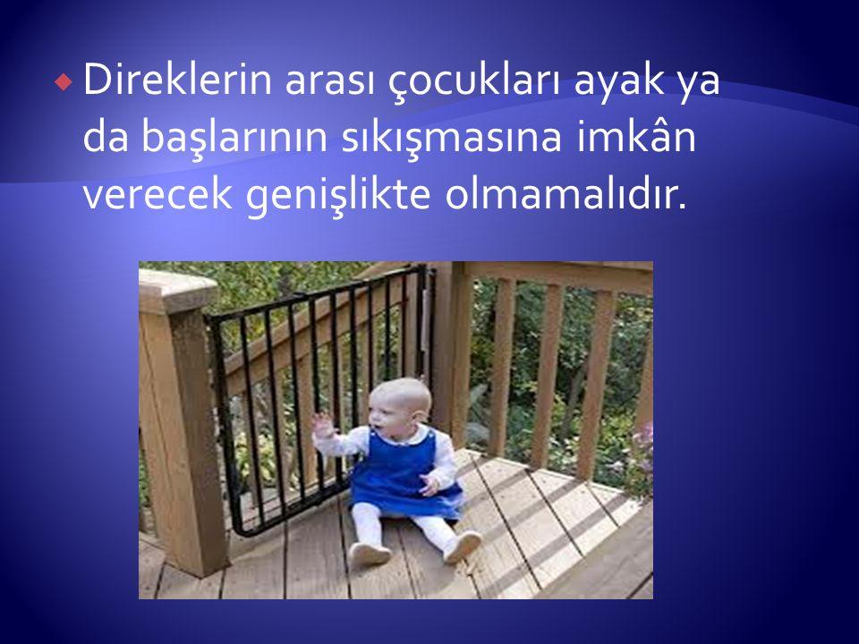 Direklerin arası çocukları ayak ya da başlarının sıkışmasına imkân verecek genişlikte olmamalıdır.