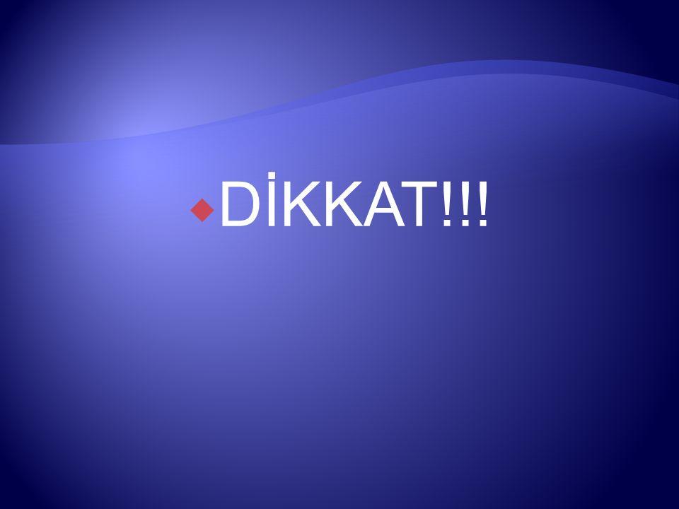 DİKKAT!!!