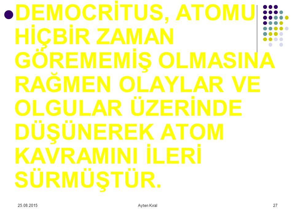 DEMOCRİTUS, ATOMU HİÇBİR ZAMAN GÖREMEMİŞ OLMASINA RAĞMEN OLAYLAR VE OLGULAR ÜZERİNDE DÜŞÜNEREK ATOM KAVRAMINI İLERİ SÜRMÜŞTÜR.