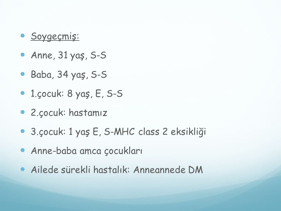 Soygeçmiş: Anne, 31 yaş, S-S. Baba, 34 yaş, S-S. 1.çocuk: 8 yaş, E, S-S. 2.çocuk: hastamız. 3.çocuk: 1 yaş E, S-MHC class 2 eksikliği.