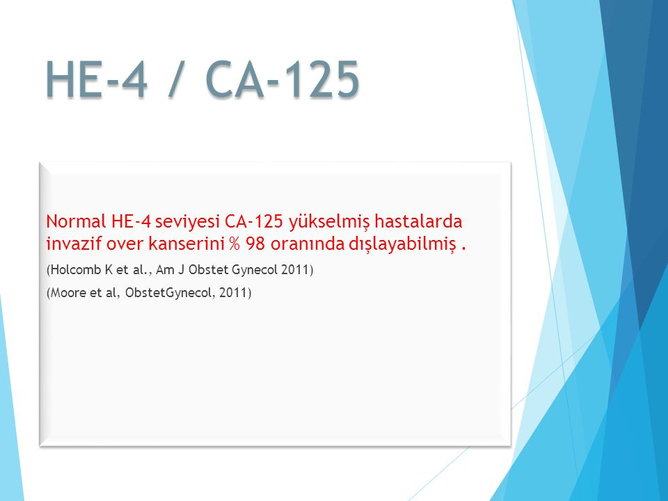 HE-4 / CA-125 Normal HE-4 seviyesi CA-125 yükselmiş hastalarda invazif over kanserini % 98 oranında dışlayabilmiş .