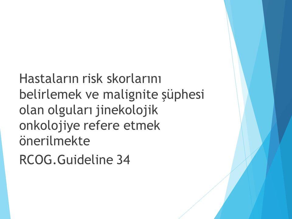 Hastaların risk skorlarını belirlemek ve malignite şüphesi olan olguları jinekolojik onkolojiye refere etmek önerilmekte RCOG.Guideline 34