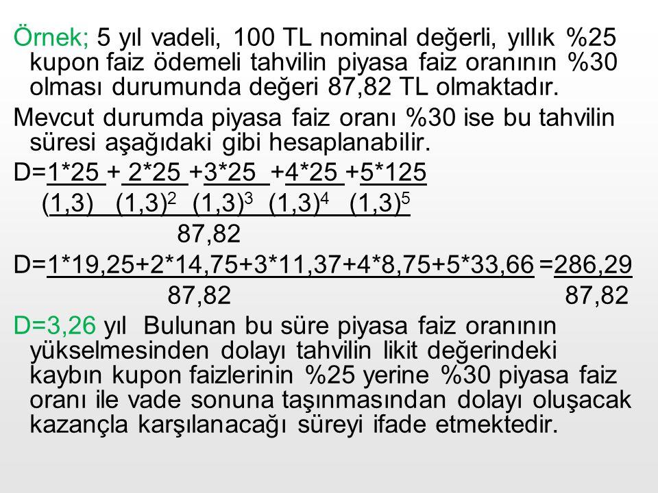 Örnek; 5 yıl vadeli, 100 TL nominal değerli, yıllık %25 kupon faiz ödemeli tahvilin piyasa faiz oranının %30 olması durumunda değeri 87,82 TL olmaktadır.