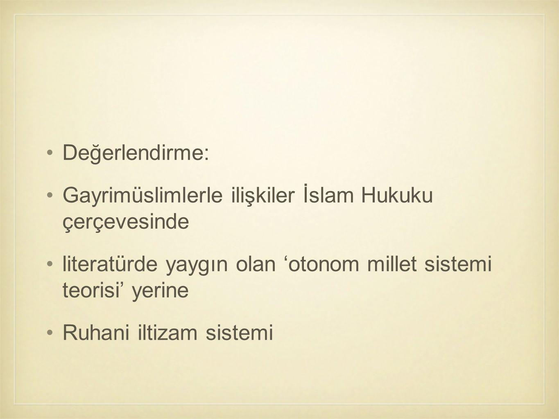 Değerlendirme: Gayrimüslimlerle ilişkiler İslam Hukuku çerçevesinde. literatürde yaygın olan 'otonom millet sistemi teorisi' yerine.