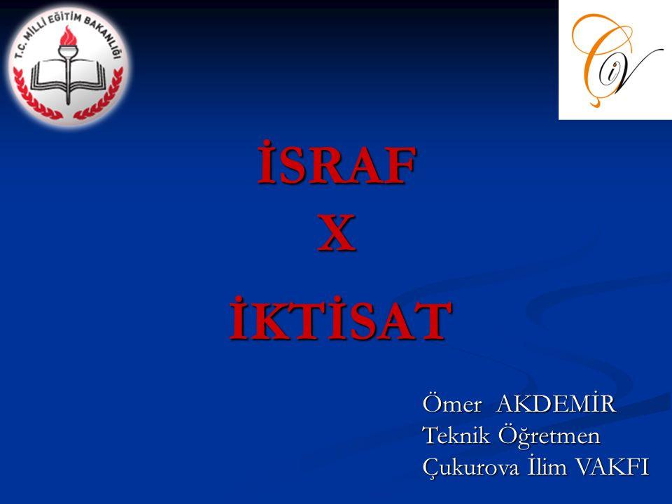İSRAF X İKTİSAT Ömer AKDEMİR Teknik Öğretmen Çukurova İlim VAKFI