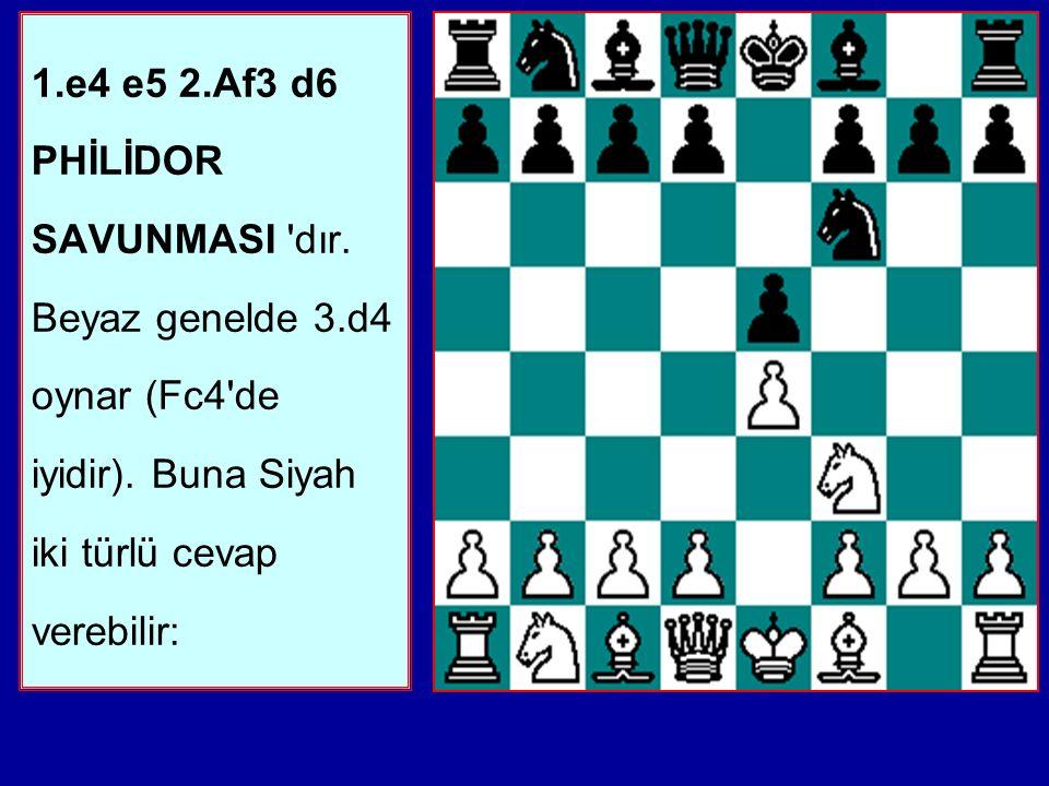 1. e4 e5 2. Af3 d6 PHİLİDOR SAVUNMASI dır. Beyaz genelde 3